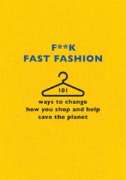 Fk Fast Fashion : 101 ways to change how you shop and help save the planet
