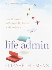 Life Admin: How I Learned to Do Less, Do Better, and Live More