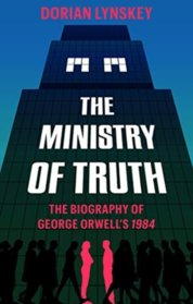 The Ministry of Truth: A Biography of George Orwells 1984