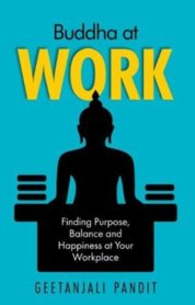 Buddha at Work: Finding Purpose, Balance and Happiness at Your Workplace