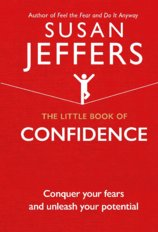 The Little Book of Confidence : Conquer Your Fears and Unleash Your Potential