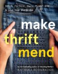 Make Thrift Mend: Stitch, Dye, Repair & Love Your Wardrobe: A Slow-fashion Guide