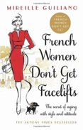 French Women Dont Get Facelifts : Aging with Attitude