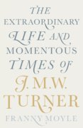 Turner: The Extraordinary Life and Momentous Times of J.M.W. Turner