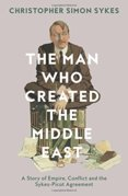 The Man Who Created The Middle East: The Life Of Sir Mark Sykes
