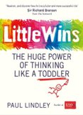 Little Wins: The Huge Power of Thinking Like a Toddler
