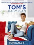 Toms Daily Plan : Over 80 Fuss-Free Recipes for a Happier, Healthier You. All Day, Every Day