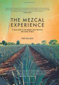 The Mezcal Experience: A Field Guide to the Worlds Best Mezcals and Agave Spirits