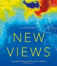 New Views: The World Mapped Like Never Before : 50 maps of our physical, cultural and political world