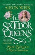 Six Tudor Queens: Anne Boleyn: A Kings Obsession