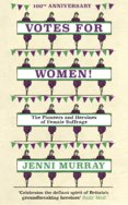 Votes For Women! : The Pioneers and Heroines of Female Suffrage