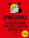 Spinfluence. The Hardcore Propaganda Manual for Controlling the M