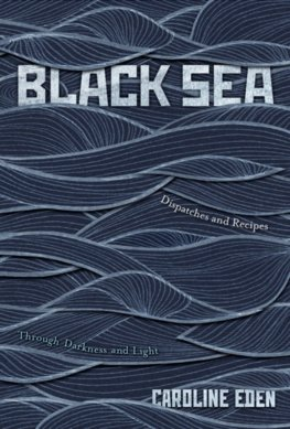 Black Sea : Dispatches and Recipes - Through Darkness and Light