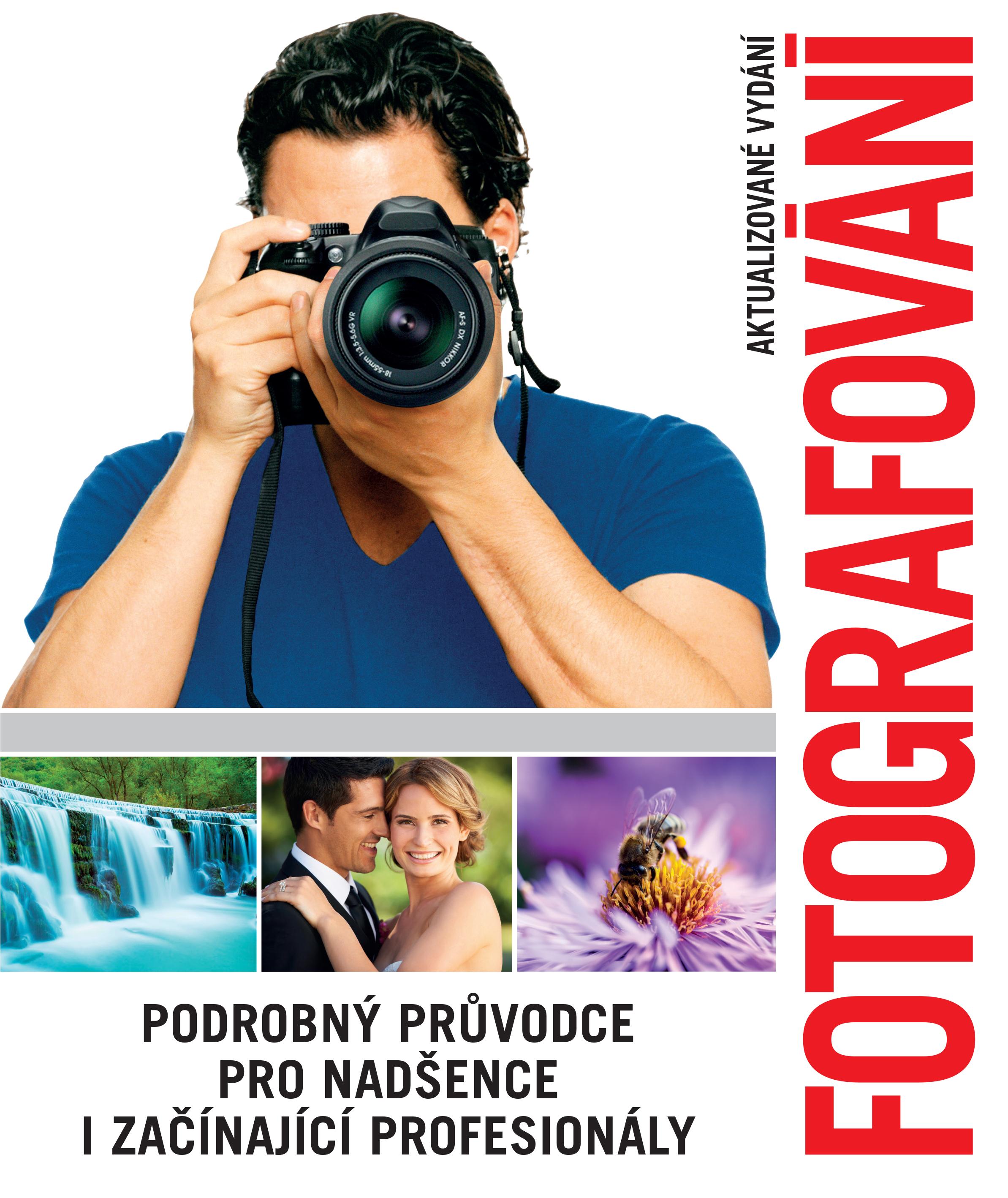 Fotografování. Podrobný průvodce pro nadšence i začínající profesionály